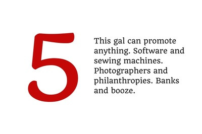 5. This gal can promote anything. Software and sewing machines. Photographers and philanthropies. Banks and booze.