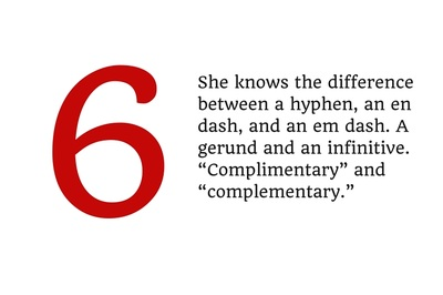 "6. She knows the difference between a hyphen, an en dash, and an em dash. A gerund and an infinitive. ""Complimentary"" and ""complementary."""