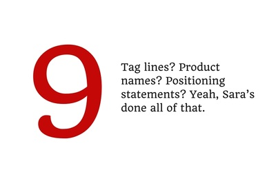 9. Tag lines? Product names? Positioning statements? Yeah, Sara's done all of that.