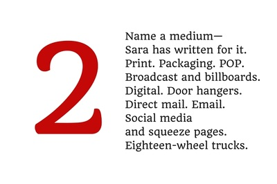2. Name a medium--Sara has written for it. Print. Packaging. POP. Broadcast and billboards. Digital. Door hangers. Direct mail. Email. Social media and squeeze pages. Eighteen-wheel trucks.