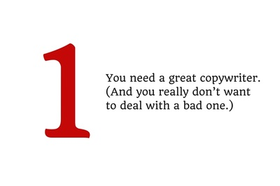 1. You need a great copywriter. (And you really don't want to deal with a bad one.)